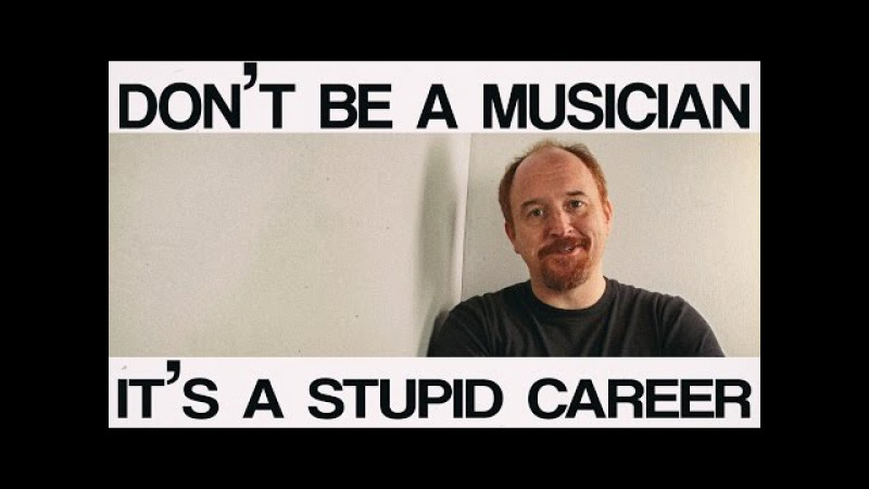 Don't be a musician, it's a stupid career - Louis CK
