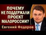 Евгений Федоров Почему не поддержали проект Maлopoccии 24.07.2017