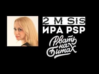 Ира PSP (2 M Sis) - Рвать на битах