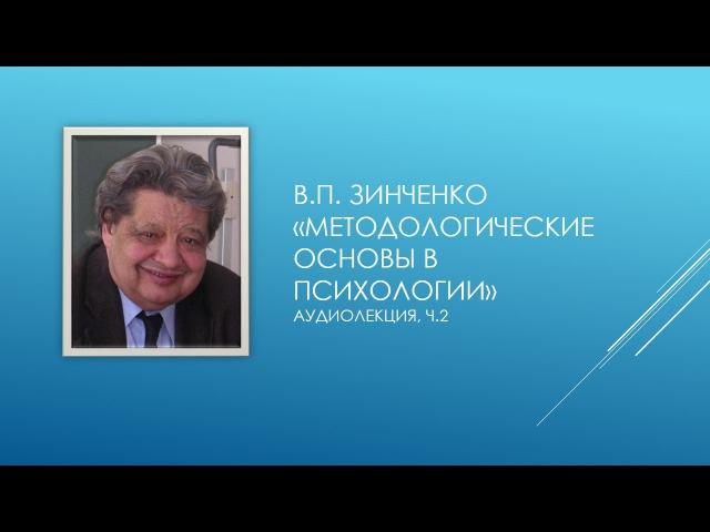 Зинченко В.П. - Методологические основы в психологии (Часть 2)