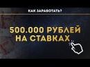 КАК ЗАРАБОТАТЬ 500.000 РУБЛЕЙ НА СТАВКАХ