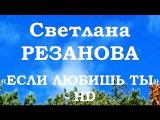 Светлана РЕЗАНОВА ЕСЛИ ЛЮБИШЬ ТЫ - HD