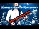 Чайковский в исполнении Собина Михаила - Танец Феи Драже Щелкунчик метал кавер