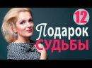 Подарок судьбы 12 серия - Захватывающая, правдивая мелодрама! русские мелодрамы