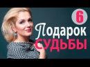 Подарок судьбы 6 серия - Захватывающая, правдивая мелодрама! русские мелодрамы