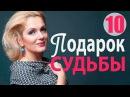 Подарок судьбы 10 серия - Захватывающая, правдивая мелодрама! русские мелодрамы