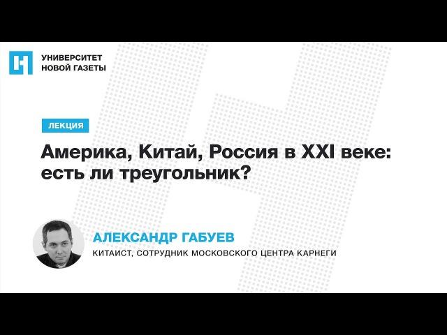 Лекция Александра Габуева — «Америка, Китай, Россия в XXI веке: есть ли треугольник?»
