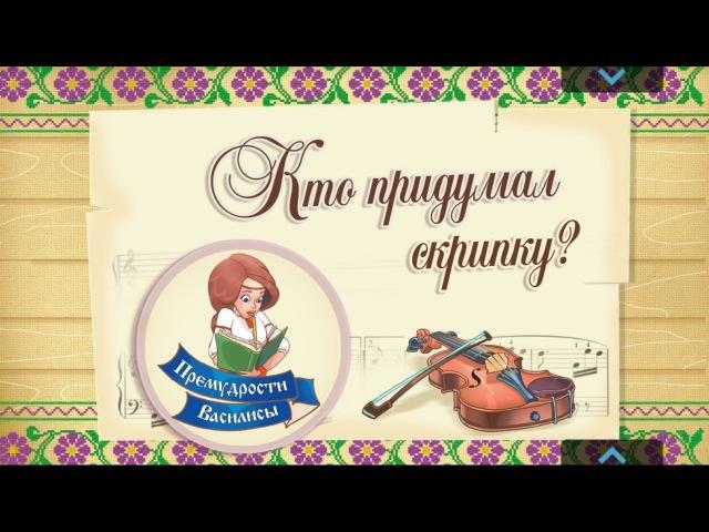 Кто придумал Скрипку Премудрости Василисы. Я познаю мир. Хочу все знать. Мультики для малышей