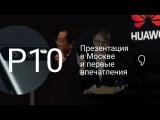 Huawei P10, P10 plus и Watch 2: первые впечатления