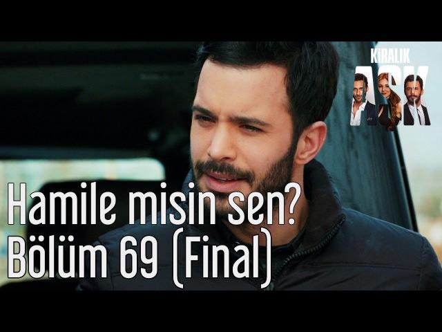 Kiralık Aşk 69 Bölüm Final Hamile misin Sen