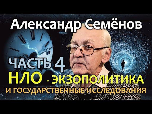 Александр Семенов. Часть 4. НЛО - экзополитика и государственные исследования