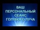 ПЕРСОНАЛЬНЫЙ СЕАНС ГОЛУБОГО ЛУЧА 10 07 17