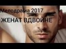 НОВИНКА 2017 МЕЛОДРАМА ЖЕНАТ ВДВОЙНЕ Русские мелодрамы новинки смотреть HD