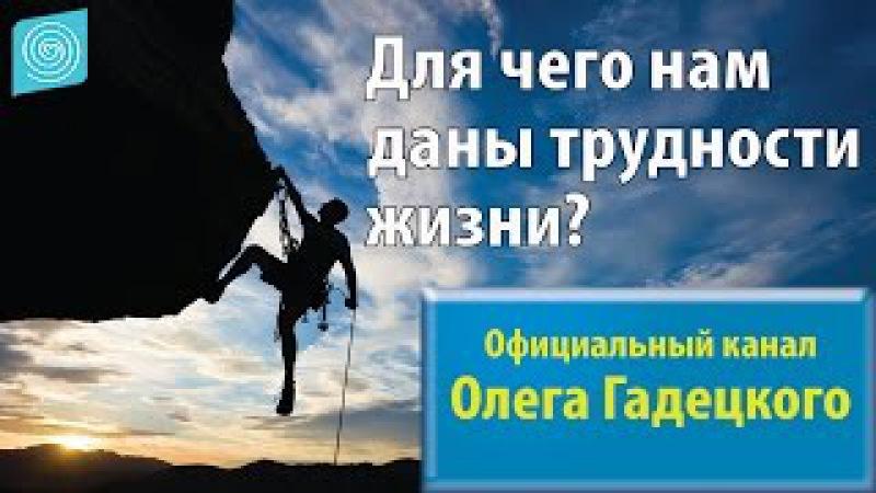 Для чего нам даны трудности жизни Олег Гадецкий