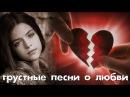 Грустные песни о любви до слёз... Душа болит и плачет из-за потерянной любви