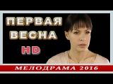 ПЕРВАЯ ВЕСНА (2016) Мелодрама россия 2016 НОВИНКИ про любовь HD