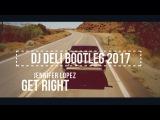 Jennifer Lopez - Get Right (DJ DELI BOOTLEG 2017)
