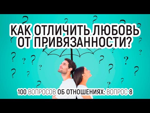8. Как отличить любовь от привязанности? 100 вопросов об отношениях.
