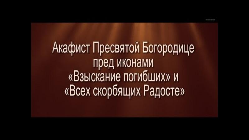 Акафист Пресвятой Богородице пред иконами «Взыскание погибших» и «Всех скорбящих Радосте»