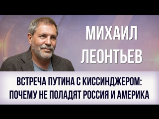 Михаил Леонтьев | Встреча Путина с Киссинджером-почему не поладят Россия и Америка