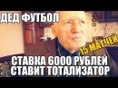 ДЕД ФУТБОЛ СТАВИТ ТОТАЛИЗАТОР 15 ФУТБОЛЬНЫХ МАТЧЕЙ СТАВКА 6000 РУБЛЕЙ