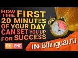 Как первые 20 минут вашего дня могут настроить вас на успех / How the First 20 Minutes of Your Day Can Set You Up for Success