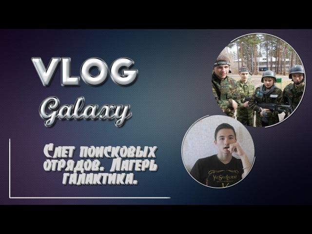 Vlog galaxy|Слёт поисковых отрядов|Лагерь Галактика|