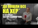 Да пошли все на хер - Одно из последних интервью Честера (RUS)