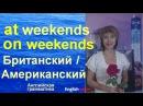 Английская лексика и грамматика at the weekend on the weekend Британский Американский