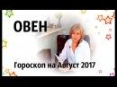 ОВЕН ♈ гороскоп АВГУСТ 2017 от Olga