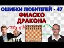 Обучение шахматам. Фиаско дракона. Ошибки любителей - 47. Игорь Немцев