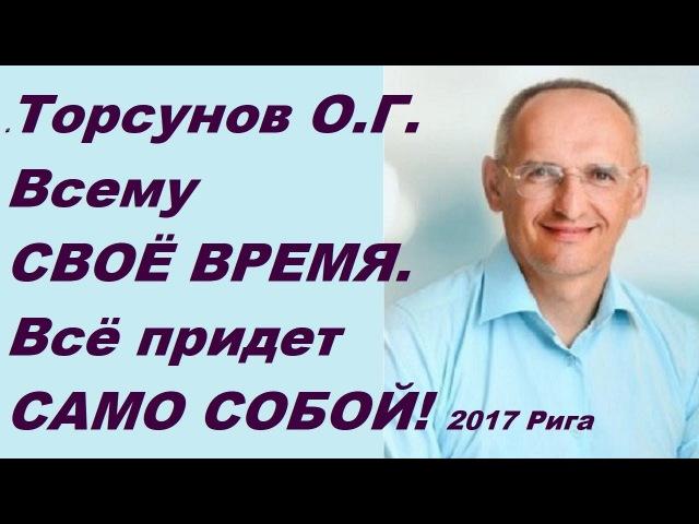 Всему СВОЁ ВРЕМЯ Всё придет САМО СОБОЙ Торсунов О Г 12 июля 2017 Рига Латвия