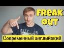 FREAK OUT. Современный разговорный английский
