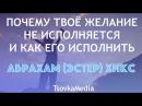 ПОЧЕМУ ЖЕЛАНИЕ НЕ ИСПОЛНЯЕТСЯ И КАК ЕГО ИСПОЛНИТЬ ~ Абрахам (Эстер) Хикс   TsovkaMedia