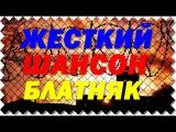 ЖЕСТКИЙ ШАНСОН  ШИКАРНЫЕ БЛАТНЫЕ ПЕСНИ  Блатняк 2017