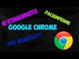 Не устанавливается расширение Google chrome. Что делать?