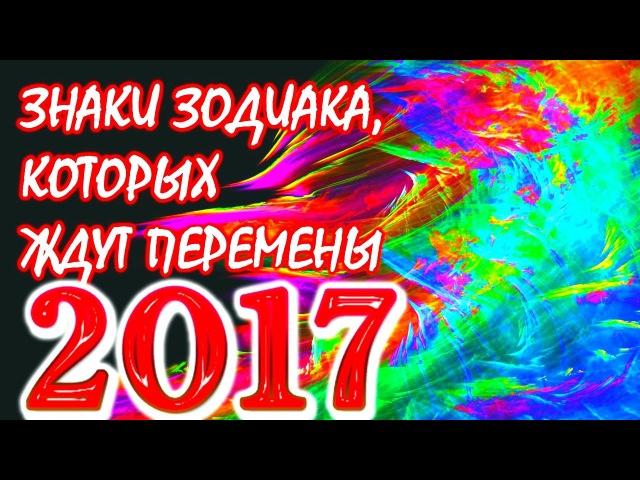Какие Знаки Зодиака ждут очень большие перемены 2017 году