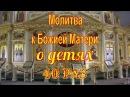 Молитва к Божией Матери о детях 40 раз