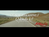 Gunay Ibrahimli - O kimdir ki 2017
