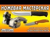НОЖЕВАЯ МАСТЕРСКАЯ перетачиваем ножи на точилке Work Sharp Ken Onion Edition