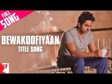 Bewakoofiyaan - Full Title Song Ayushmann Khurrana Sonam Kapoor Raghu Dixit