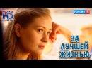 Замечательная мелодрама ЗА ЛУЧШЕЙ ЖИЗНЬЮ Новинка 2016 Русские фильмы и сериалы HD