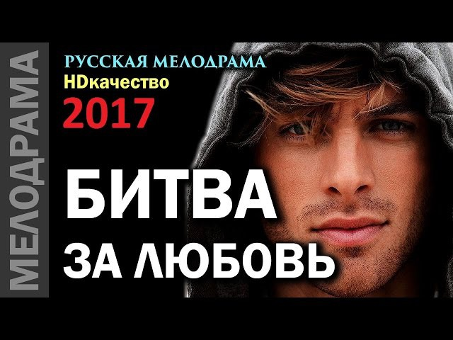 БИТВА ЗА ЛЮБОВЬ / 2017 HD / Русская мелодрама, мелодрамы 2017 новинки
