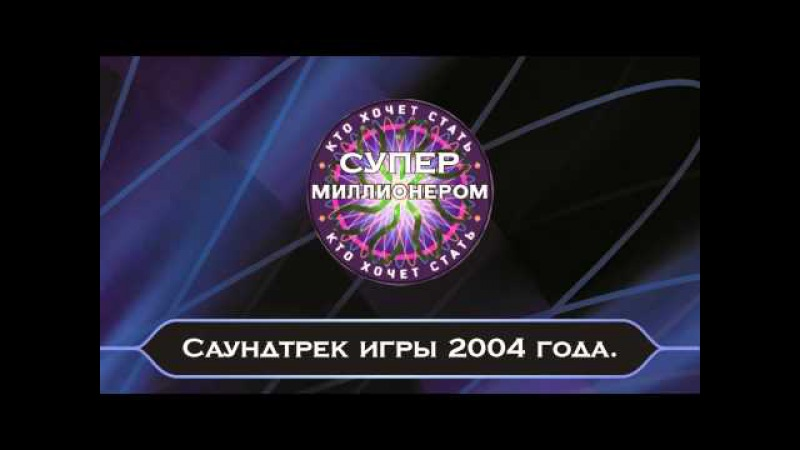 Саундтрек игры Кто хочет стать Супер миллионером? 2004 год.