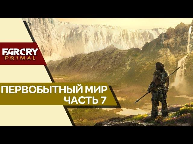 Прохождение Far Cry Primal ➤ ПЕРВОБЫТНЫЙ МИР. Выпуск 07