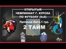 Открытый Чемпионат г.Курска 8x8.Премьер Лига.1 тур. Леонов-Факел-Газпром. 2 тайм