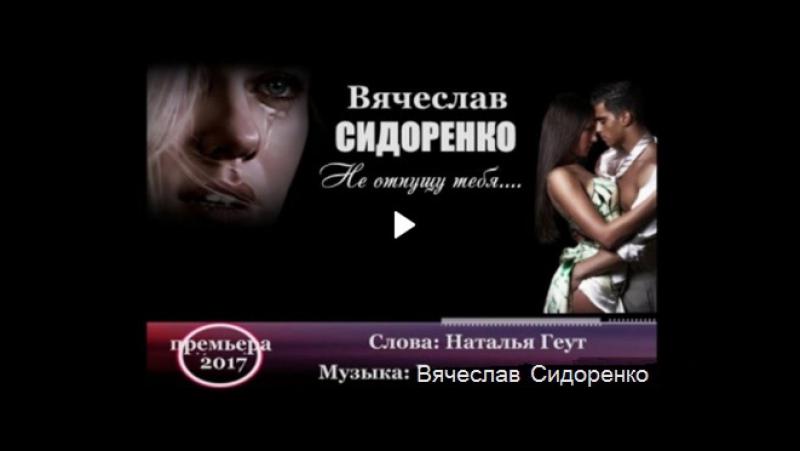Вячеслав СИДОРЕНКО «Не отпущу тебя» NEW 2017 (качество HD)