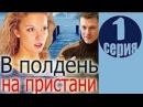 В полдень на пристани 1 серия 2016 русские мелодрамы 2016 russian serial melodrama