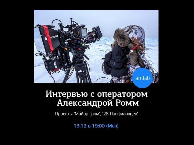 Интервью с кинооператором Александрой Ромм (28 Панфиловцев, Майор Гром) на Amlab.me