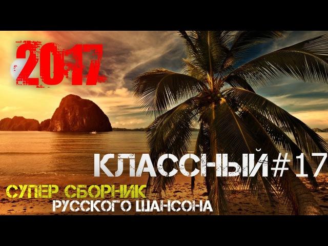 КЛАССНЫЙ СБОРНИК 2017. ОТБОРНЫЙ ШАНСОН